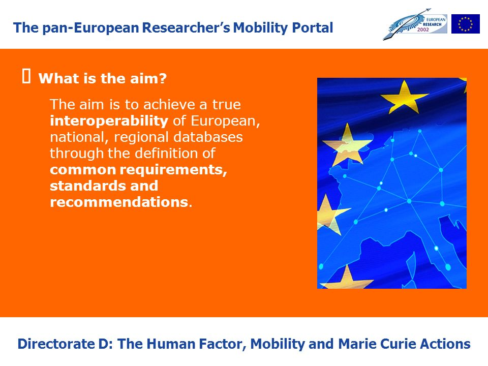 Directorate D: The Human Factor, Mobility and Marie Curie Actions What is the aim? The aim is to achieve a true interoperability of European, national