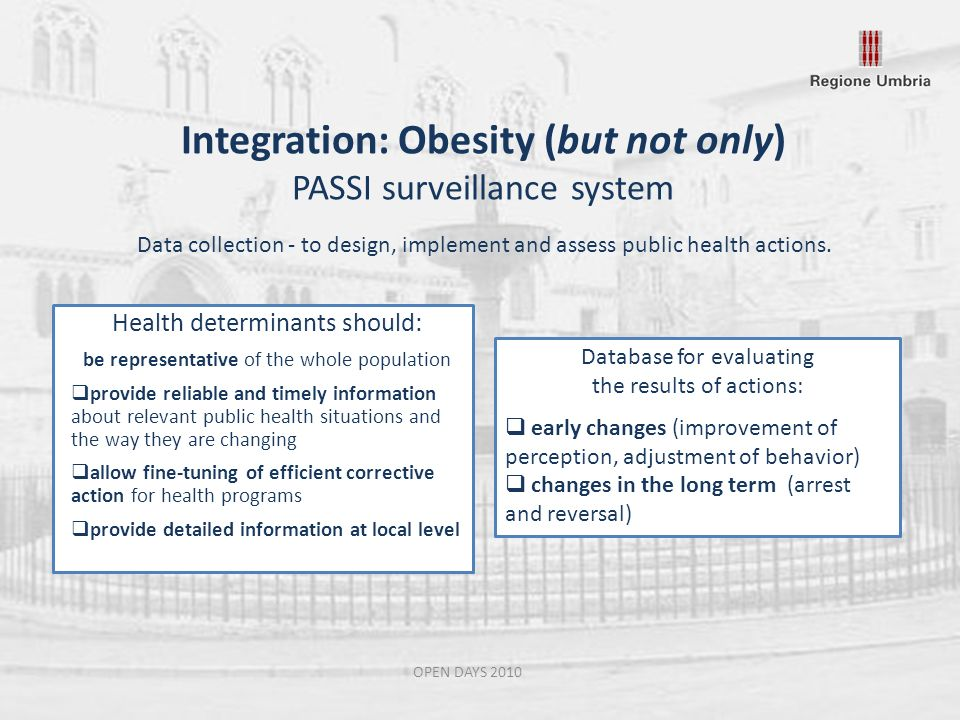 Integration: Obesity (but not only) PASSI surveillance system OPEN DAYS 2010 Health determinants should: be representative of the whole population provide reliable and timely information about relevant public health situations and the way they are changing allow fine-tuning of efficient corrective action for health programs provide detailed information at local level Data collection - to design, implement and assess public health actions.