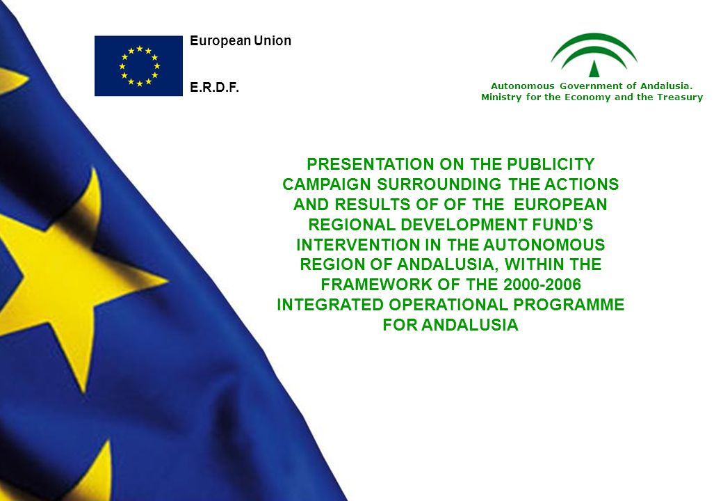PRESENTATION ON THE PUBLICITY CAMPAIGN SURROUNDING THE ACTIONS AND RESULTS OF OF THE EUROPEAN REGIONAL DEVELOPMENT FUNDS INTERVENTION IN THE AUTONOMOUS REGION OF ANDALUSIA, WITHIN THE FRAMEWORK OF THE 2000-2006 INTEGRATED OPERATIONAL PROGRAMME FOR ANDALUSIA European Union E.R.D.F.