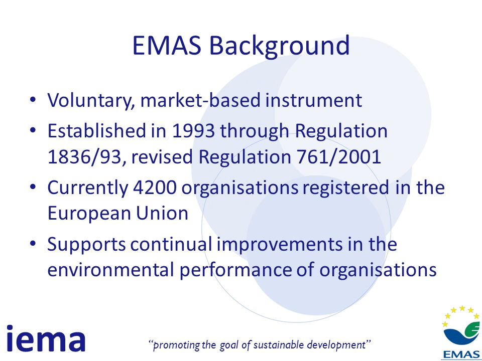 iema promoting the goal of sustainable development EMAS Background Voluntary, market-based instrument Established in 1993 through Regulation 1836/93, revised Regulation 761/2001 Currently 4200 organisations registered in the European Union Supports continual improvements in the environmental performance of organisations