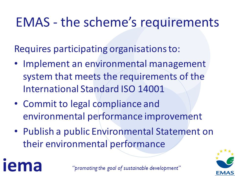 iema promoting the goal of sustainable development EMAS - the schemes requirements Requires participating organisations to: Implement an environmental management system that meets the requirements of the International Standard ISO 14001 Commit to legal compliance and environmental performance improvement Publish a public Environmental Statement on their environmental performance