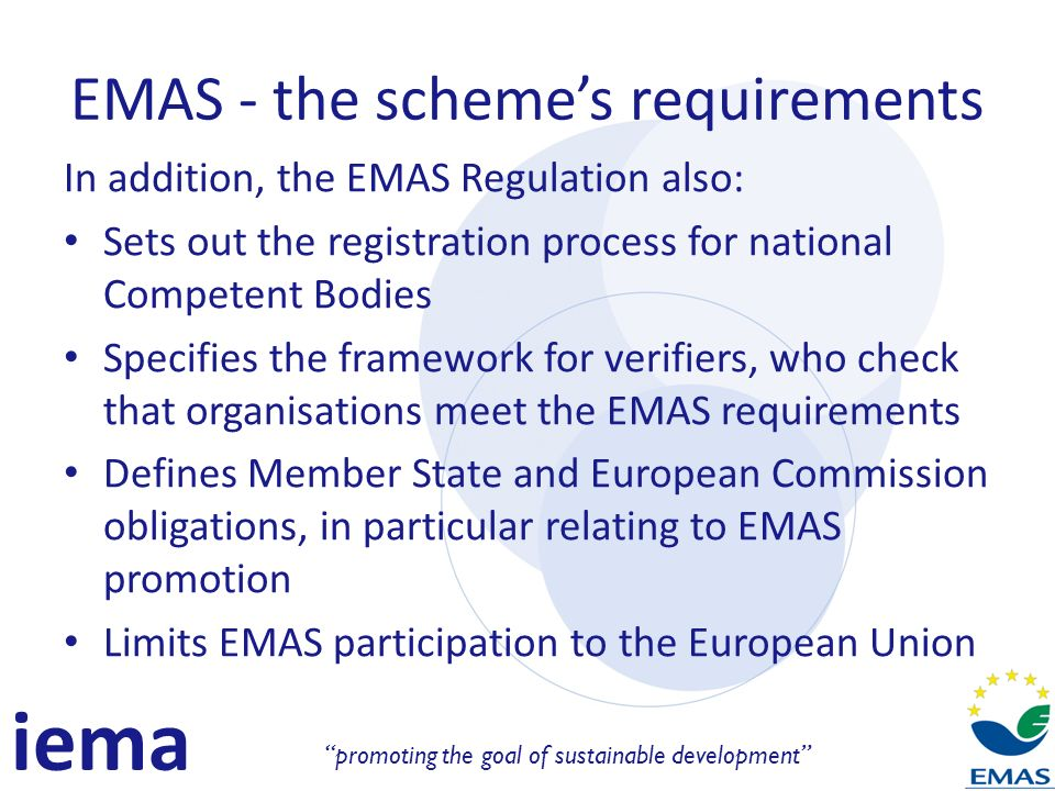 iema promoting the goal of sustainable development EMAS - the schemes requirements In addition, the EMAS Regulation also: Sets out the registration process for national Competent Bodies Specifies the framework for verifiers, who check that organisations meet the EMAS requirements Defines Member State and European Commission obligations, in particular relating to EMAS promotion Limits EMAS participation to the European Union