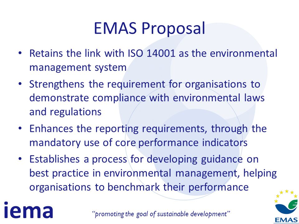 iema promoting the goal of sustainable development EMAS Proposal Retains the link with ISO 14001 as the environmental management system Strengthens the requirement for organisations to demonstrate compliance with environmental laws and regulations Enhances the reporting requirements, through the mandatory use of core performance indicators Establishes a process for developing guidance on best practice in environmental management, helping organisations to benchmark their performance