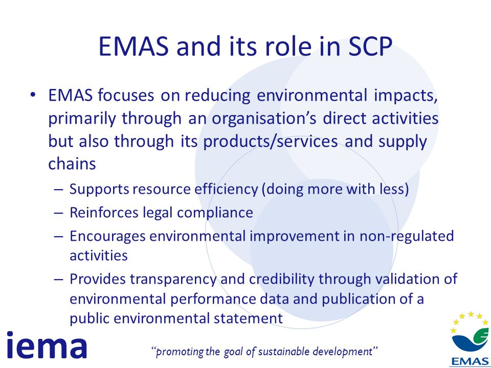 iema promoting the goal of sustainable development EMAS and its role in SCP EMAS focuses on reducing environmental impacts, primarily through an organisations direct activities but also through its products/services and supply chains – Supports resource efficiency (doing more with less) – Reinforces legal compliance – Encourages environmental improvement in non-regulated activities – Provides transparency and credibility through validation of environmental performance data and publication of a public environmental statement