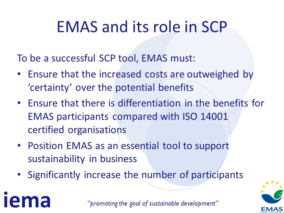 iema promoting the goal of sustainable development EMAS and its role in SCP To be a successful SCP tool, EMAS must: Ensure that the increased costs are outweighed by certainty over the potential benefits Ensure that there is differentiation in the benefits for EMAS participants compared with ISO 14001 certified organisations Position EMAS as an essential tool to support sustainability in business Significantly increase the number of participants