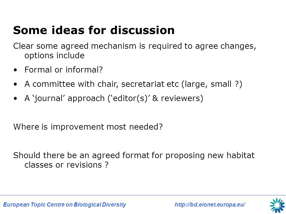 European Topic Centre on Biological Diversityhttp://bd.eionet.europa.eu/ Some ideas for discussion Clear some agreed mechanism is required to agree changes, options include Formal or informal.