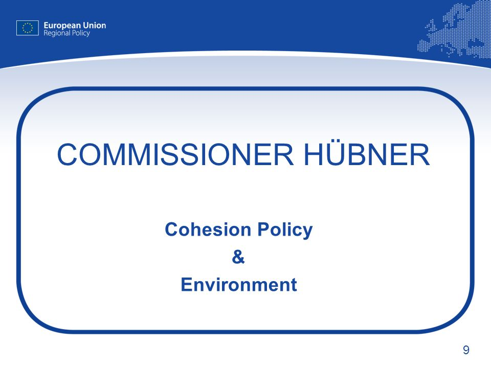 9 COMMISSIONER HÜBNER Cohesion Policy & Environment