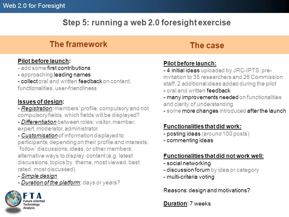 Web 2.0 for Foresight Step 5: running a web 2.0 foresight exercise Pilot before launch: - add some first contributions - approaching leading names - collect oral and written feedback on content, functionalities, user-friendliness Issues of design: - Registration: members´ profile, compulsory and not compulsory fields, which fields will be displayed.