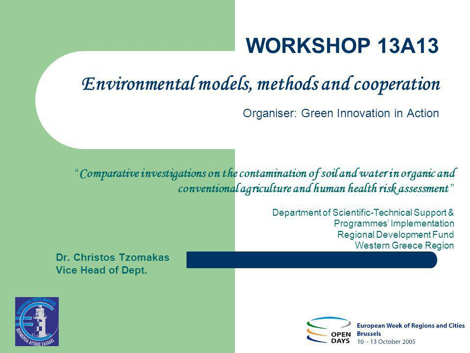 WORKSHOP 13A13 Environmental models, methods and cooperation Organiser: Green Innovation in Action Comparative investigations on the contamination of soil and water in organic and conventional agriculture and human health risk assessment Department of Scientific-Technical Support & Programmes Implementation Regional Development Fund Western Greece Region Dr.