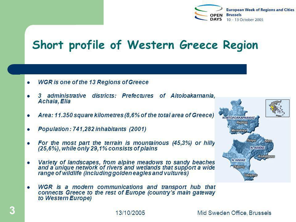 13/10/2005Mid Sweden Office, Brussels 3 Short profile of Western Greece Region WGR is one of the 13 Regions of Greece 3 administrative districts: Prefectures of Aitoloakarnania, Achaia, Elia Area: 11.350 square kilometres (8,6% of the total area of Greece) Population : 741,282 inhabitants (2001) For the most part the terrain is mountainous (45,3%) or hilly (25,6%), while only 29,1% consists of plains Variety of landscapes, from alpine meadows to sandy beaches and a unique network of rivers and wetlands that support a wide range of wildlife (including golden eagles and vultures) WGR is a modern communications and transport hub that connects Greece to the rest of Europe (countrys main gateway to Western Europe)