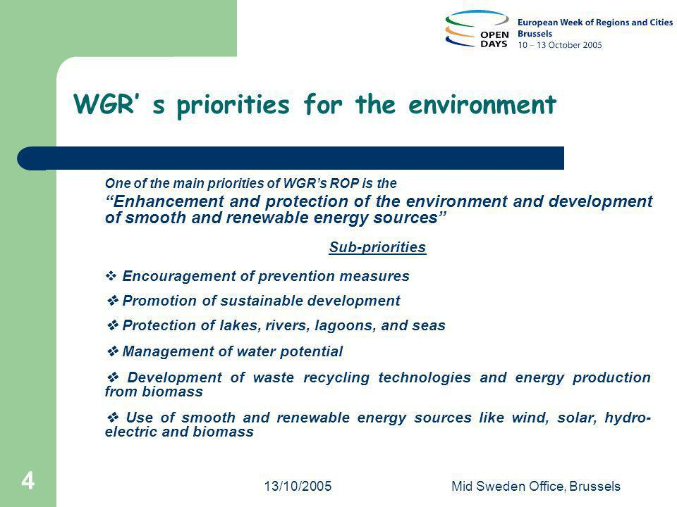 13/10/2005Mid Sweden Office, Brussels 4 WGR s priorities for the environment One of the main priorities of WGRs ROP is the Enhancement and protection of the environment and development of smooth and renewable energy sources Sub-priorities Encouragement of prevention measures Promotion of sustainable development Protection of lakes, rivers, lagoons, and seas Management of water potential Development of waste recycling technologies and energy production from biomass Use of smooth and renewable energy sources like wind, solar, hydro- electric and biomass