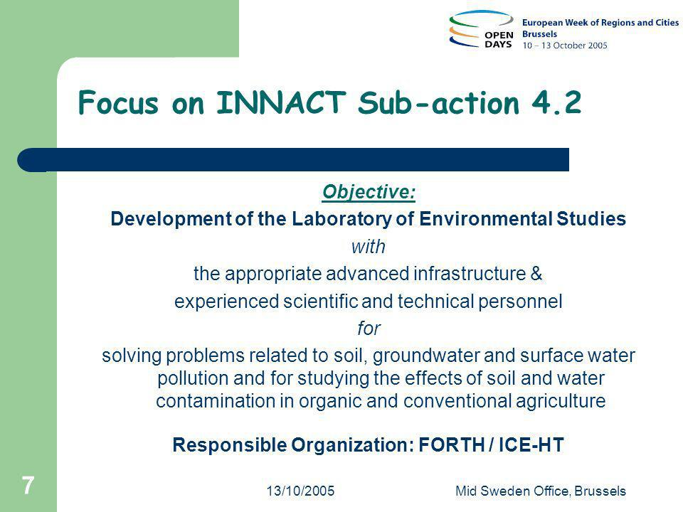 13/10/2005Mid Sweden Office, Brussels 7 Focus on INNACT Sub-action 4.2 Objective: Development of the Laboratory of Environmental Studies with the appropriate advanced infrastructure & experienced scientific and technical personnel for solving problems related to soil, groundwater and surface water pollution and for studying the effects of soil and water contamination in organic and conventional agriculture Responsible Organization: FORTH / ICE-HT