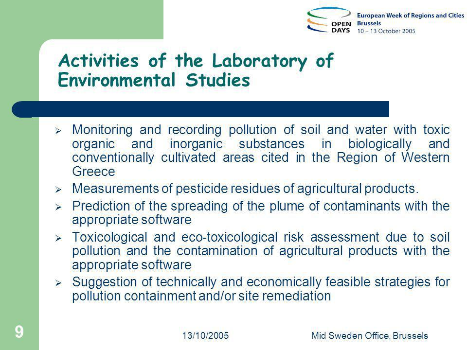 13/10/2005Mid Sweden Office, Brussels 9 Activities of the Laboratory of Environmental Studies Monitoring and recording pollution of soil and water with toxic organic and inorganic substances in biologically and conventionally cultivated areas cited in the Region of Western Greece Measurements of pesticide residues of agricultural products.