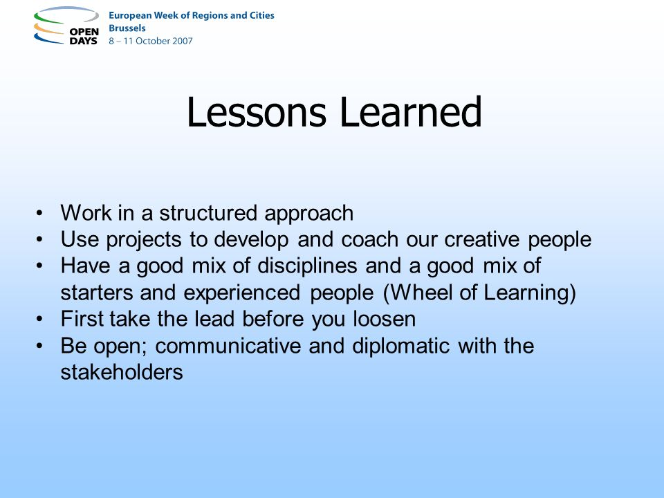 Lessons Learned Work in a structured approach Use projects to develop and coach our creative people Have a good mix of disciplines and a good mix of starters and experienced people (Wheel of Learning) First take the lead before you loosen Be open; communicative and diplomatic with the stakeholders