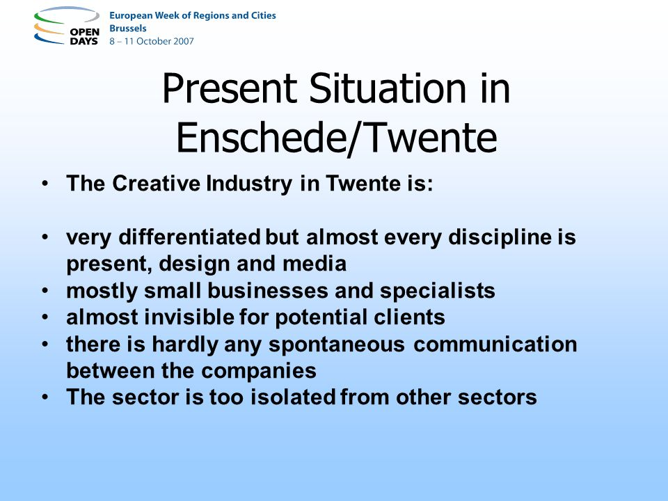 Present Situation in Enschede/Twente The Creative Industry in Twente is: very differentiated but almost every discipline is present, design and media mostly small businesses and specialists almost invisible for potential clients there is hardly any spontaneous communication between the companies The sector is too isolated from other sectors