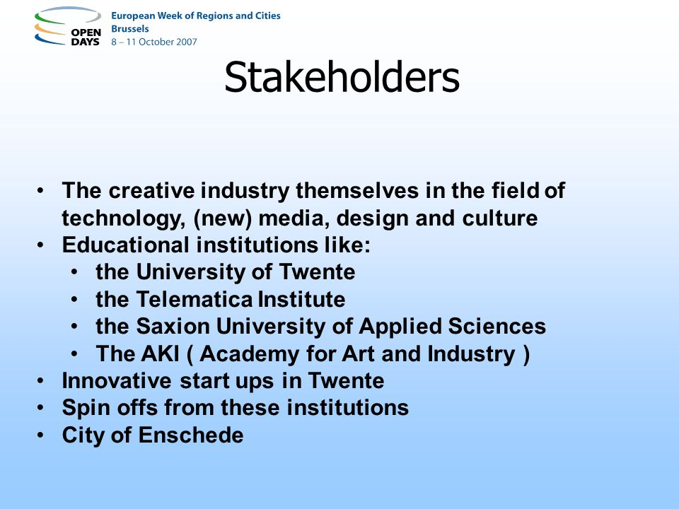 Stakeholders The creative industry themselves in the field of technology, (new) media, design and culture Educational institutions like: the University of Twente the Telematica Institute the Saxion University of Applied Sciences The AKI ( Academy for Art and Industry ) Innovative start ups in Twente Spin offs from these institutions City of Enschede