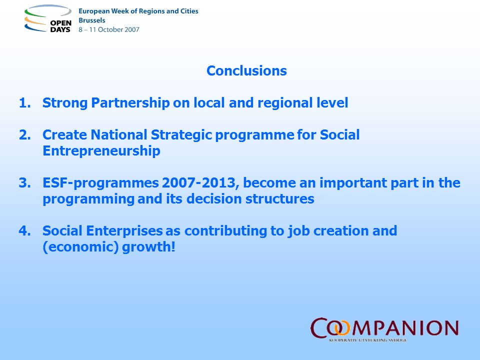 Conclusions 1.Strong Partnership on local and regional level 2.Create National Strategic programme for Social Entrepreneurship 3.ESF-programmes 2007-2013, become an important part in the programming and its decision structures 4.Social Enterprises as contributing to job creation and (economic) growth!
