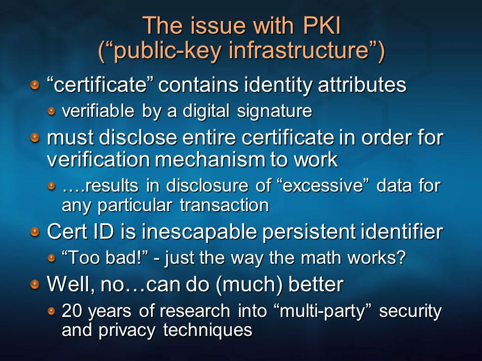 The issue with PKI (public-key infrastructure) certificate contains identity attributes verifiable by a digital signature must disclose entire certificate in order for verification mechanism to work ….results in disclosure of excessive data for any particular transaction Cert ID is inescapable persistent identifier Too bad.