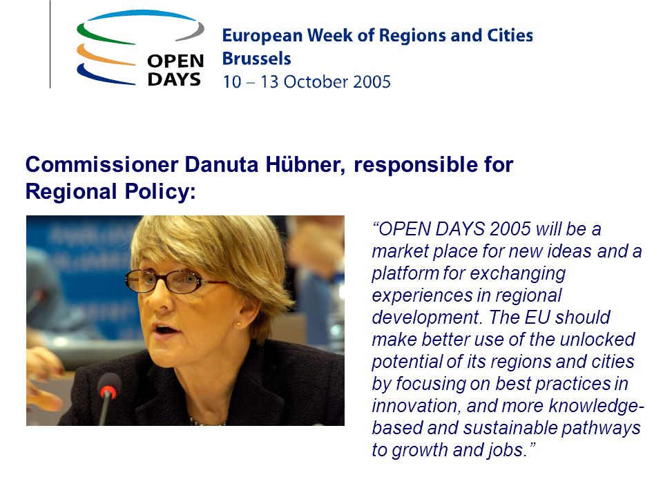 Commissioner Danuta Hübner, responsible for Regional Policy: OPEN DAYS 2005 will be a market place for new ideas and a platform for exchanging experiences in regional development.