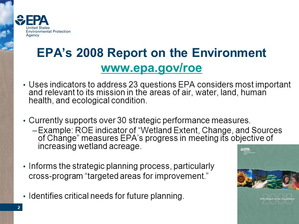 2 EPAs 2008 Report on the Environment www.epa.gov/roe www.epa.gov/roe Uses indicators to address 23 questions EPA considers most important and relevant to its mission in the areas of air, water, land, human health, and ecological condition.