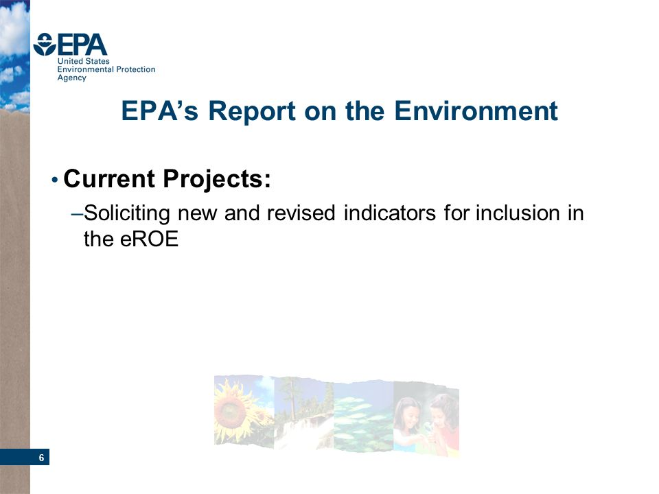 6 EPAs Report on the Environment Current Projects: –Soliciting new and revised indicators for inclusion in the eROE