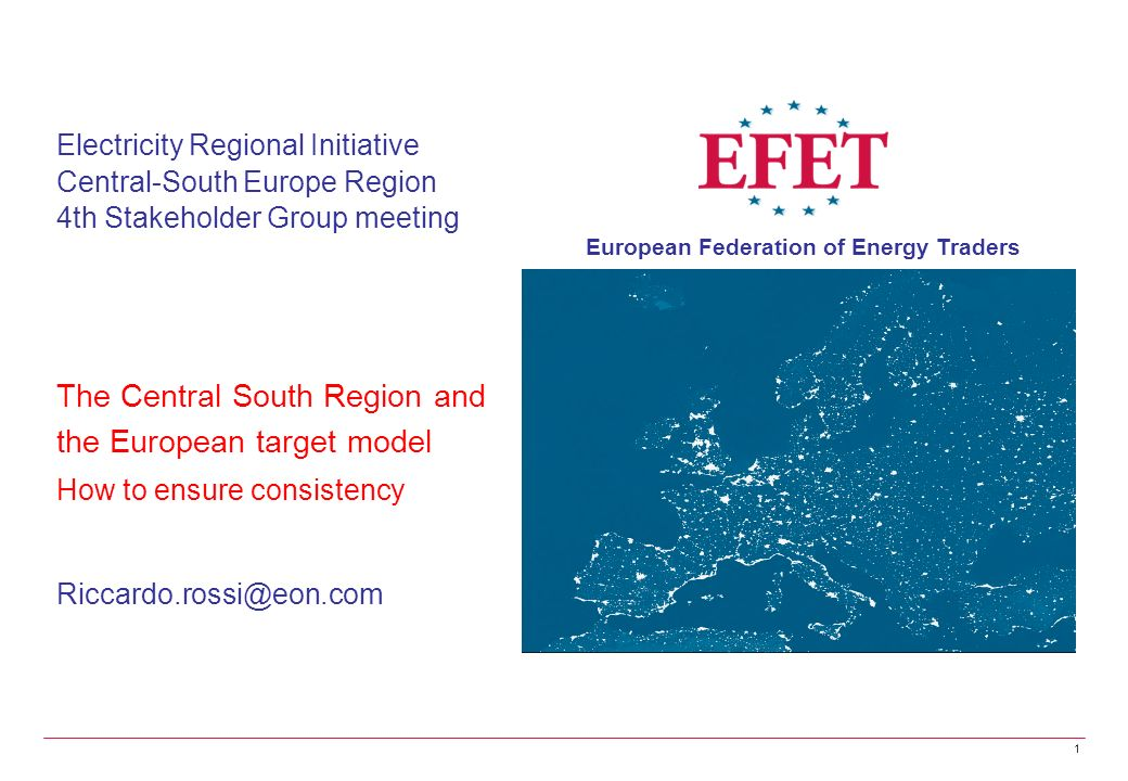 European Federation of Energy Traders 1 Electricity Regional Initiative Central-South Europe Region 4th Stakeholder Group meeting The Central South Region and the European target model How to ensure consistency Riccardo.rossi@eon.com
