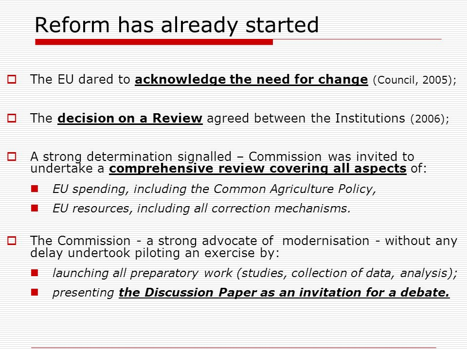Reform has already started The EU dared to acknowledge the need for change (Council, 2005); The decision on a Review agreed between the Institutions (2006); A strong determination signalled – Commission was invited to undertake a comprehensive review covering all aspects of: EU spending, including the Common Agriculture Policy, EU resources, including all correction mechanisms.