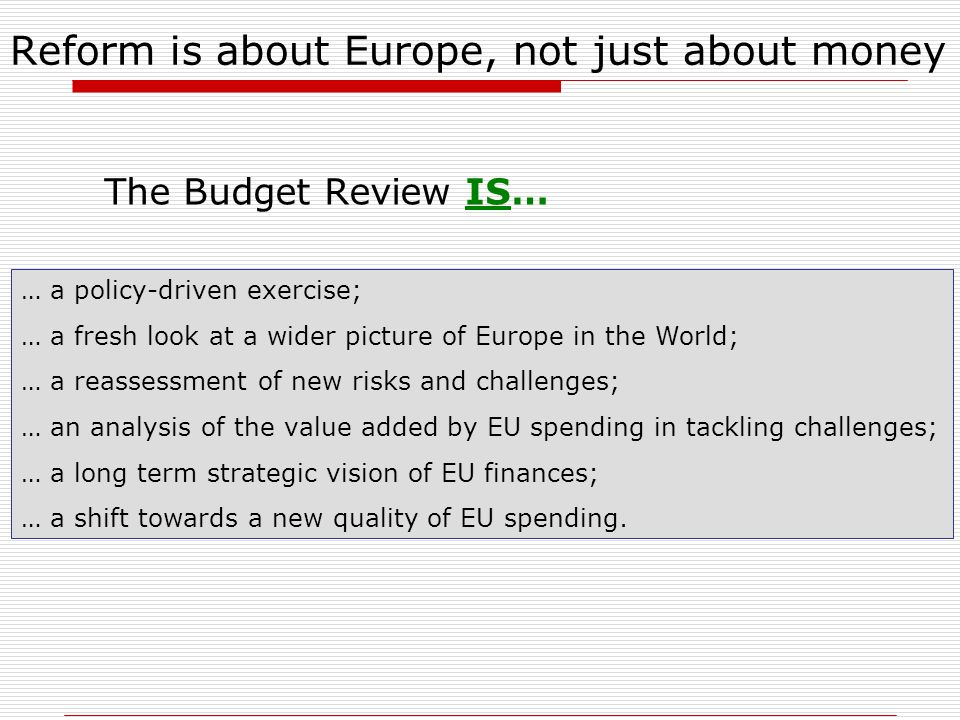 Reform is about Europe, not just about money The Budget Review IS… … a policy-driven exercise; … a fresh look at a wider picture of Europe in the Worl