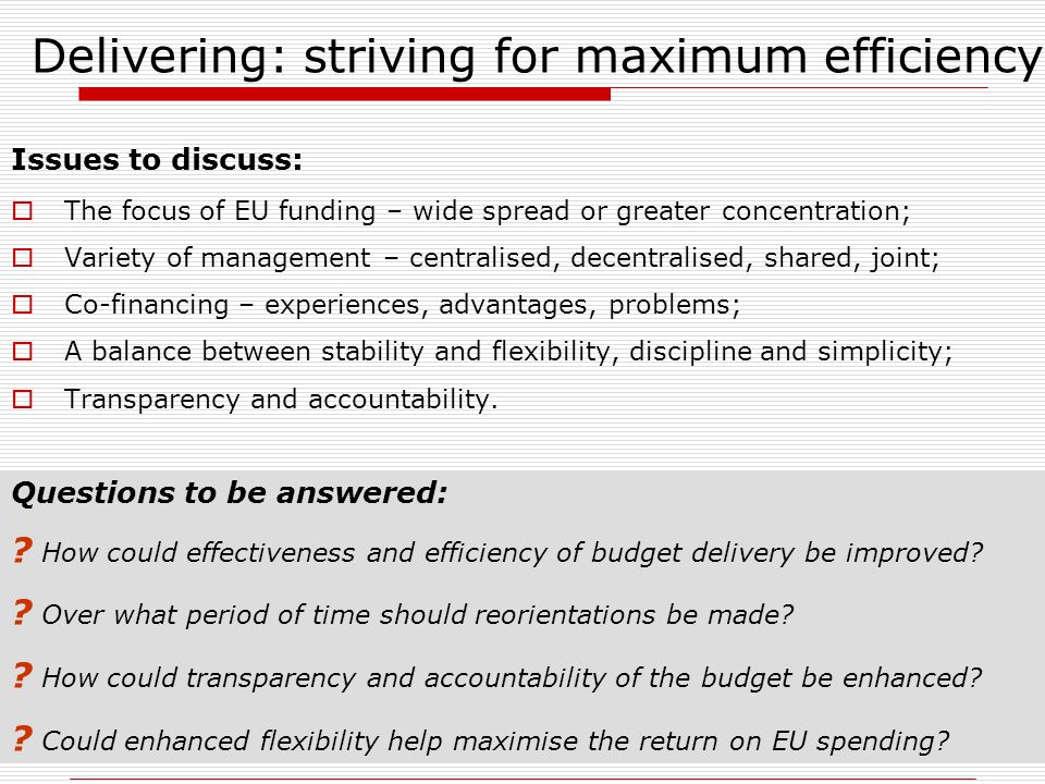 Delivering: striving for maximum efficiency Issues to discuss: The focus of EU funding – wide spread or greater concentration; Variety of management – centralised, decentralised, shared, joint; Co-financing – experiences, advantages, problems; A balance between stability and flexibility, discipline and simplicity; Transparency and accountability.