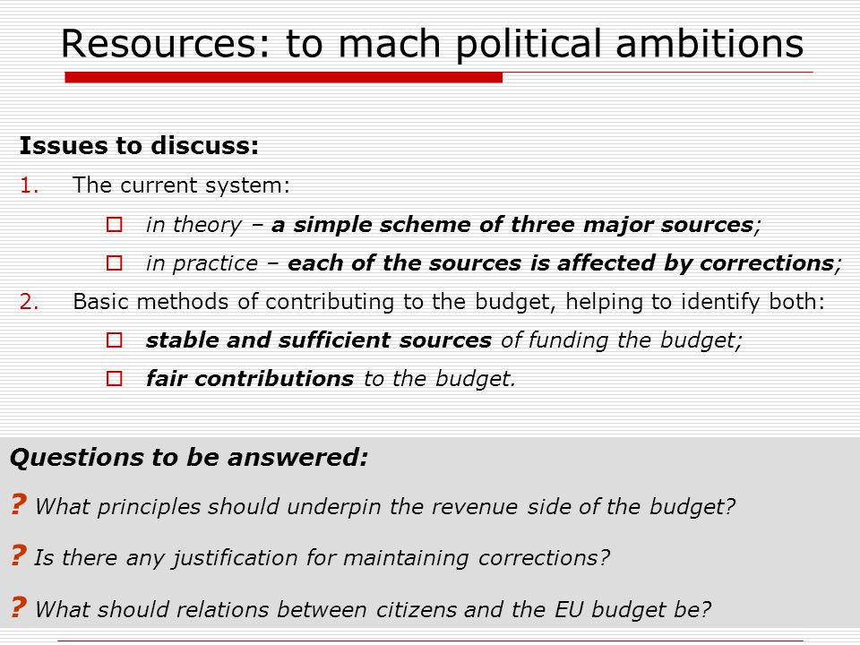 Resources: to mach political ambitions Issues to discuss: 1.The current system: in theory – a simple scheme of three major sources; in practice – each