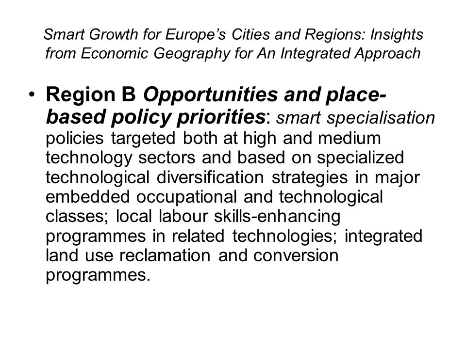 Smart Growth for Europes Cities and Regions: Insights from Economic Geography for An Integrated Approach Region B Opportunities and place- based policy priorities: smart specialisation policies targeted both at high and medium technology sectors and based on specialized technological diversification strategies in major embedded occupational and technological classes; local labour skills-enhancing programmes in related technologies; integrated land use reclamation and conversion programmes.