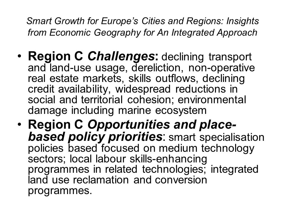 Smart Growth for Europes Cities and Regions: Insights from Economic Geography for An Integrated Approach Region C Challenges: declining transport and land-use usage, dereliction, non-operative real estate markets, skills outflows, declining credit availability, widespread reductions in social and territorial cohesion; environmental damage including marine ecosystem Region C Opportunities and place- based policy priorities: smart specialisation policies based focused on medium technology sectors; local labour skills-enhancing programmes in related technologies; integrated land use reclamation and conversion programmes.