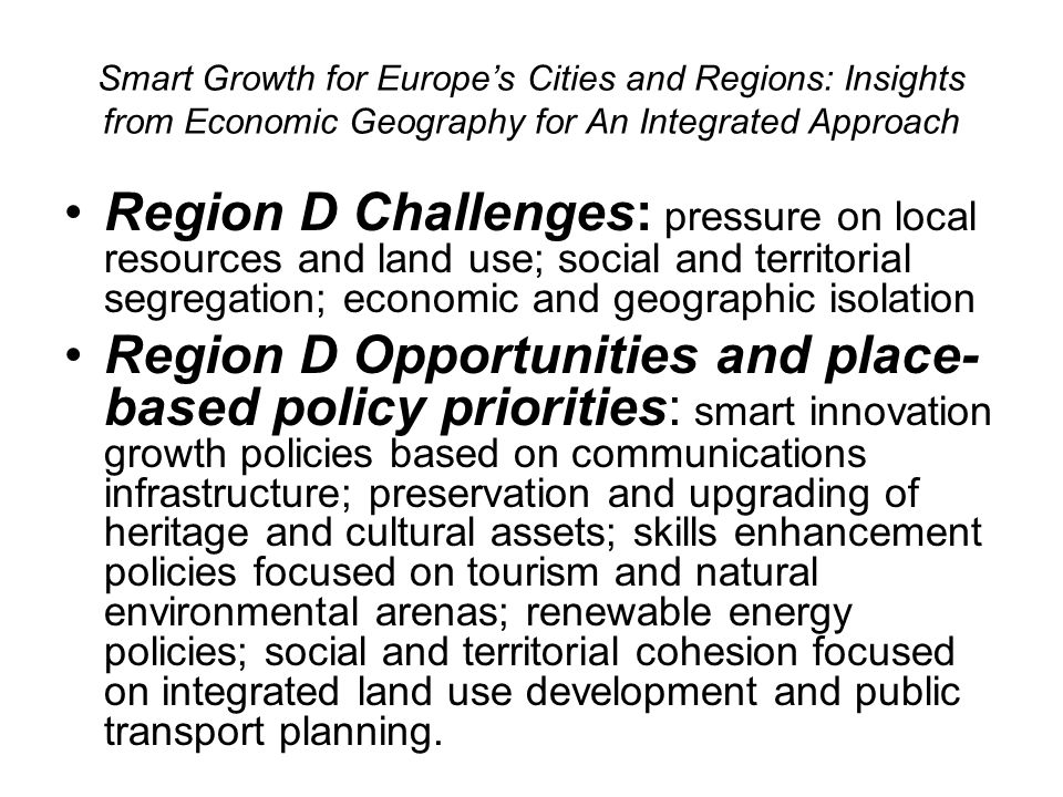 Smart Growth for Europes Cities and Regions: Insights from Economic Geography for An Integrated Approach Region D Challenges: pressure on local resources and land use; social and territorial segregation; economic and geographic isolation Region D Opportunities and place- based policy priorities: smart innovation growth policies based on communications infrastructure; preservation and upgrading of heritage and cultural assets; skills enhancement policies focused on tourism and natural environmental arenas; renewable energy policies; social and territorial cohesion focused on integrated land use development and public transport planning.