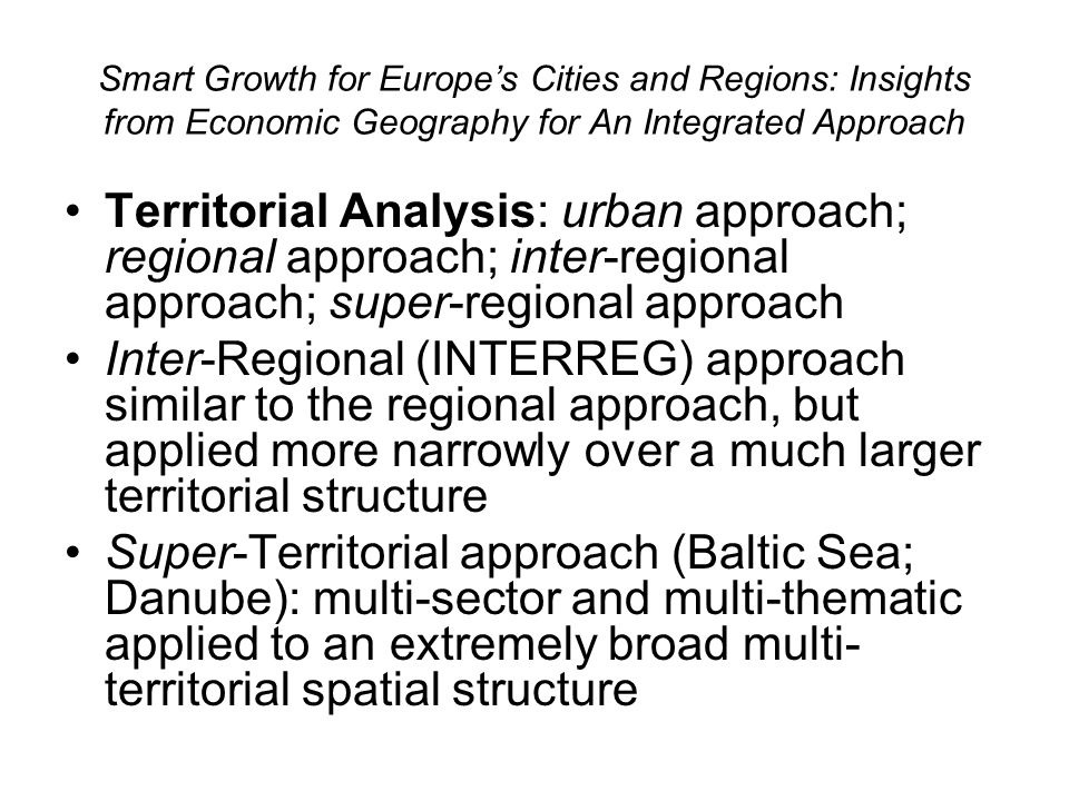 Smart Growth for Europes Cities and Regions: Insights from Economic Geography for An Integrated Approach Territorial Analysis: urban approach; regional approach; inter-regional approach; super-regional approach Inter-Regional (INTERREG) approach similar to the regional approach, but applied more narrowly over a much larger territorial structure Super-Territorial approach (Baltic Sea; Danube): multi-sector and multi-thematic applied to an extremely broad multi- territorial spatial structure