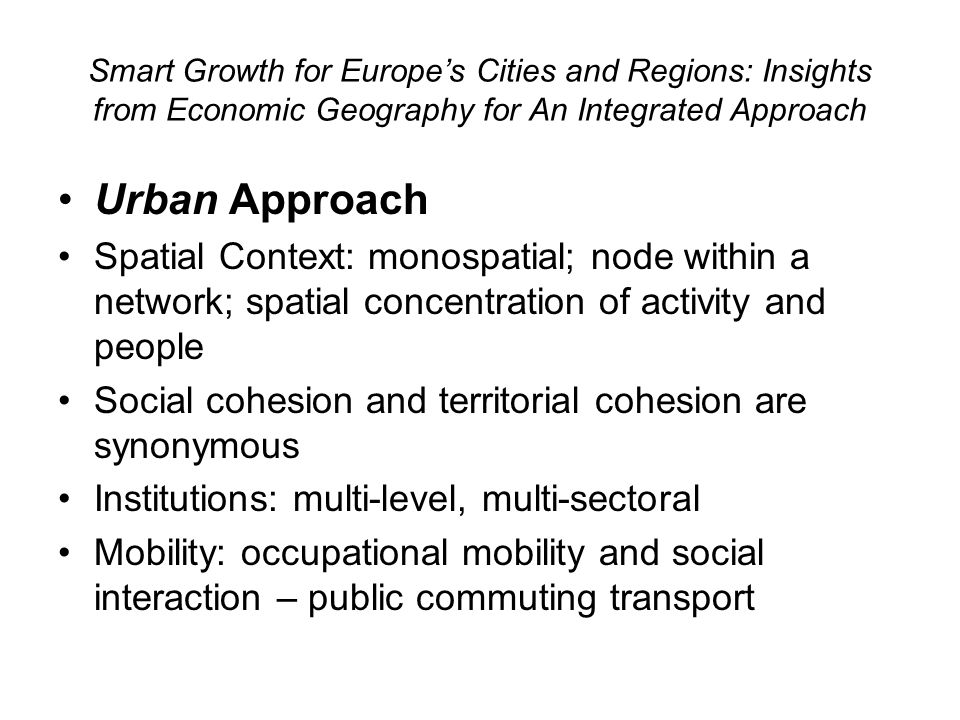 Smart Growth for Europes Cities and Regions: Insights from Economic Geography for An Integrated Approach Urban Approach Spatial Context: monospatial;