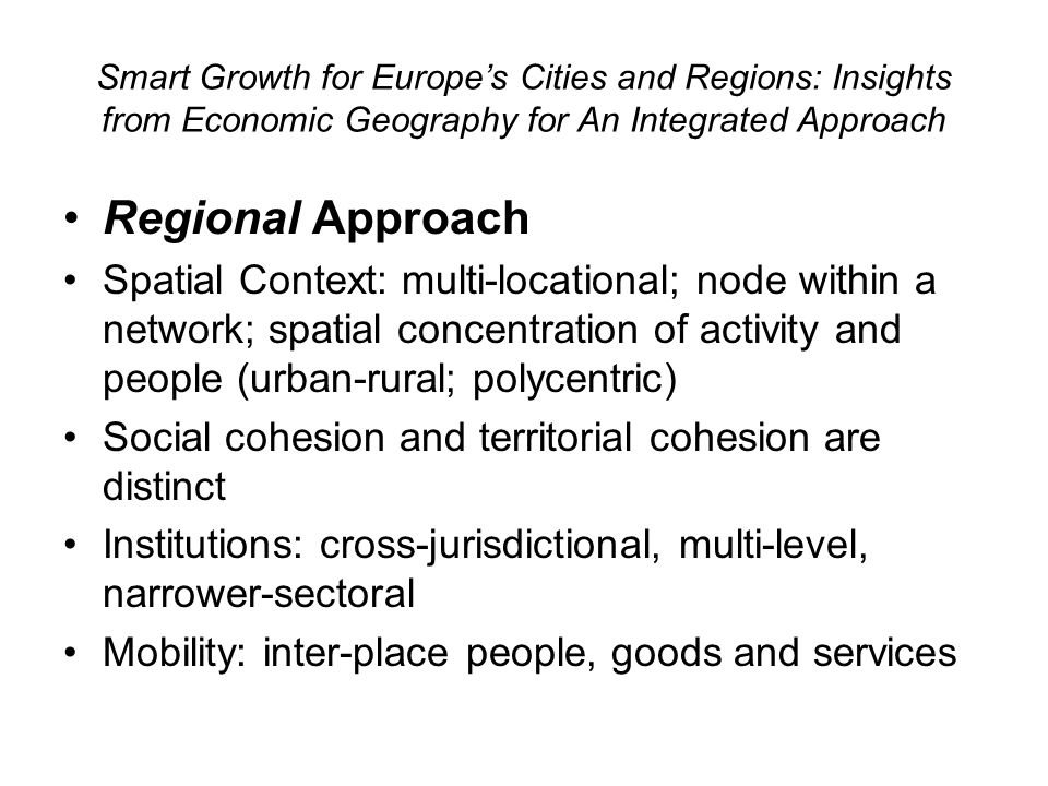 Smart Growth for Europes Cities and Regions: Insights from Economic Geography for An Integrated Approach Regional Approach Spatial Context: multi-locational; node within a network; spatial concentration of activity and people (urban-rural; polycentric) Social cohesion and territorial cohesion are distinct Institutions: cross-jurisdictional, multi-level, narrower-sectoral Mobility: inter-place people, goods and services