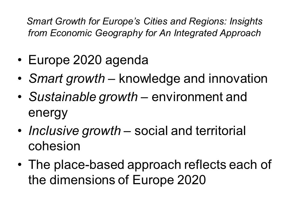 Smart Growth for Europes Cities and Regions: Insights from Economic Geography for An Integrated Approach Europe 2020 agenda Smart growth – knowledge and innovation Sustainable growth – environment and energy Inclusive growth – social and territorial cohesion The place-based approach reflects each of the dimensions of Europe 2020