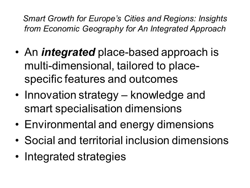 Smart Growth for Europes Cities and Regions: Insights from Economic Geography for An Integrated Approach An integrated place-based approach is multi-dimensional, tailored to place- specific features and outcomes Innovation strategy – knowledge and smart specialisation dimensions Environmental and energy dimensions Social and territorial inclusion dimensions Integrated strategies