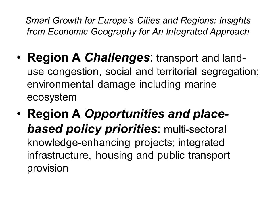 Smart Growth for Europes Cities and Regions: Insights from Economic Geography for An Integrated Approach Region A Challenges: transport and land- use congestion, social and territorial segregation; environmental damage including marine ecosystem Region A Opportunities and place- based policy priorities: multi-sectoral knowledge-enhancing projects; integrated infrastructure, housing and public transport provision