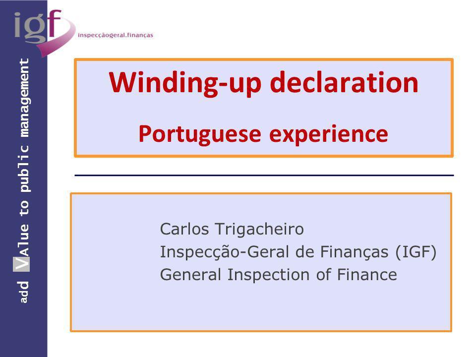 a d d V Alue to public management Winding-up declaration Portuguese experience Carlos Trigacheiro Inspecção-Geral de Finanças (IGF) General Inspection of Finance