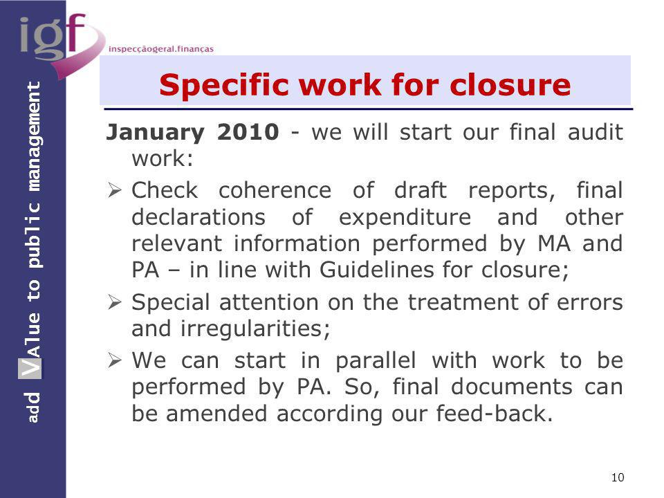 a d d V Alue to public management a d d V Specific work for closure January 2010 - we will start our final audit work: Check coherence of draft reports, final declarations of expenditure and other relevant information performed by MA and PA – in line with Guidelines for closure; Special attention on the treatment of errors and irregularities; We can start in parallel with work to be performed by PA.