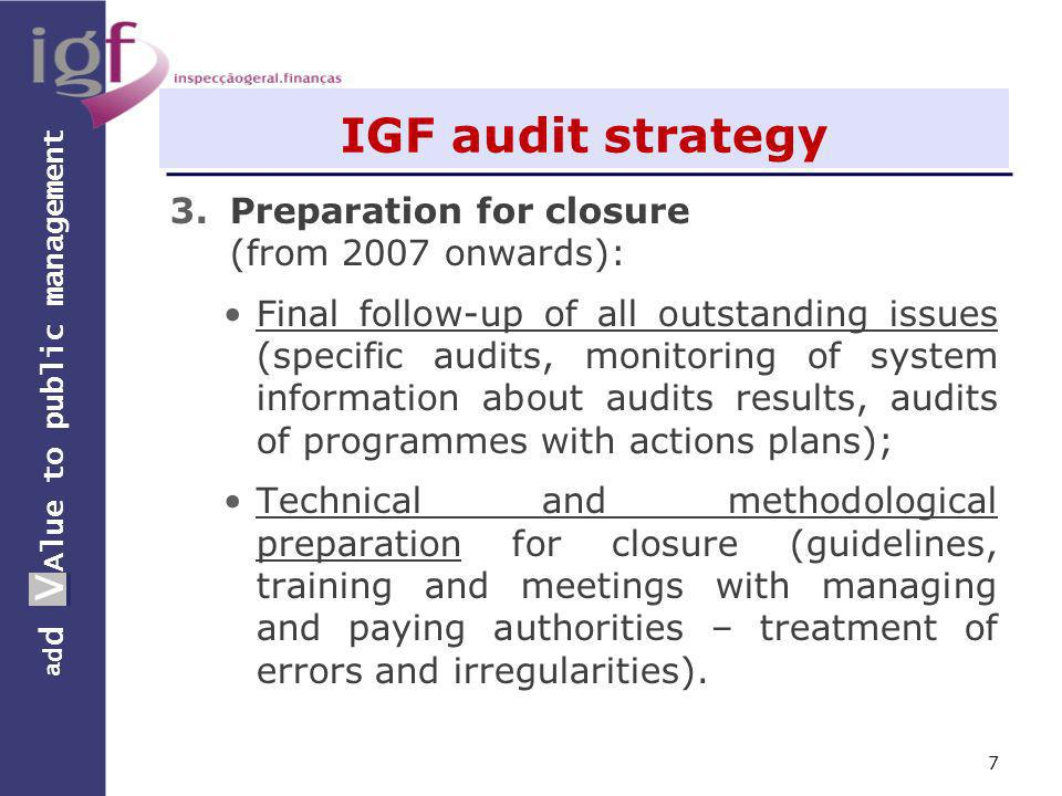 a d d V Alue to public management a d d V IGF audit strategy 3.Preparation for closure (from 2007 onwards): Final follow-up of all outstanding issues (specific audits, monitoring of system information about audits results, audits of programmes with actions plans); Technical and methodological preparation for closure (guidelines, training and meetings with managing and paying authorities – treatment of errors and irregularities).