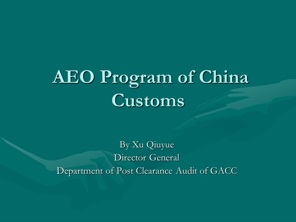 AEO Program of China Customs AEO Program of China Customs By Xu Qiuyue Director General Department of Post Clearance Audit of GACC