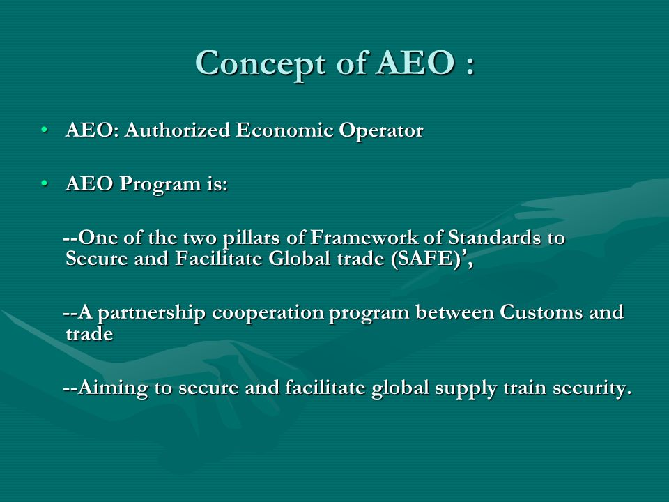 Concept of AEO : AEO: Authorized Economic OperatorAEO: Authorized Economic Operator AEO Program is:AEO Program is: --One of the two pillars of Framewo