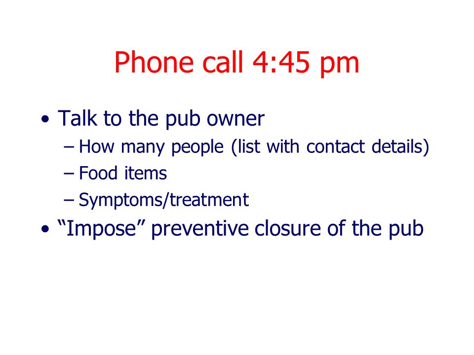 Phone call 4:45 pm Talk to the pub owner –How many people (list with contact details) –Food items –Symptoms/treatment Impose preventive closure of the pub