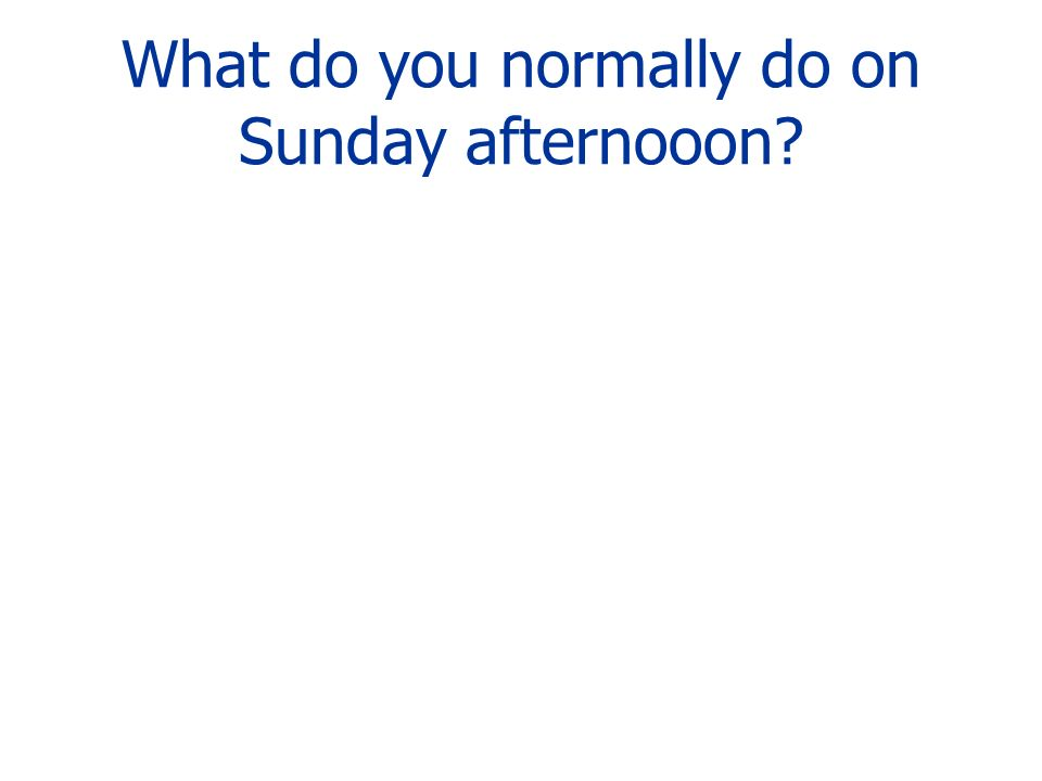 What do you normally do on Sunday afternooon?