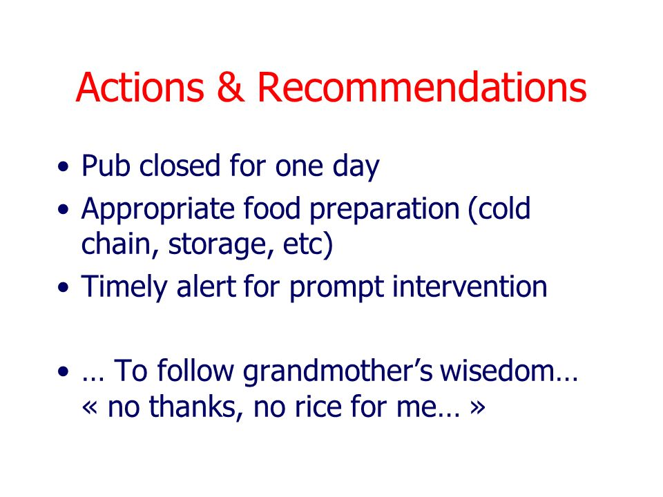 Actions & Recommendations Pub closed for one day Appropriate food preparation (cold chain, storage, etc) Timely alert for prompt intervention … To follow grandmothers wisedom… « no thanks, no rice for me… »