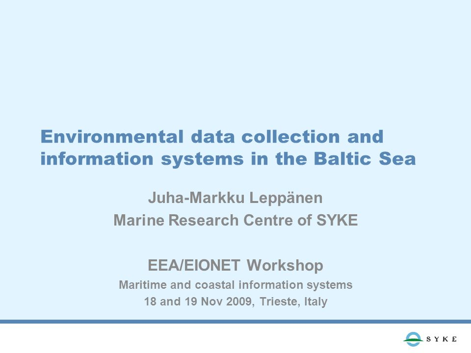 Environmental data collection and information systems in the Baltic Sea Juha-Markku Leppänen Marine Research Centre of SYKE EEA/EIONET Workshop Maritime and coastal information systems 18 and 19 Nov 2009, Trieste, Italy