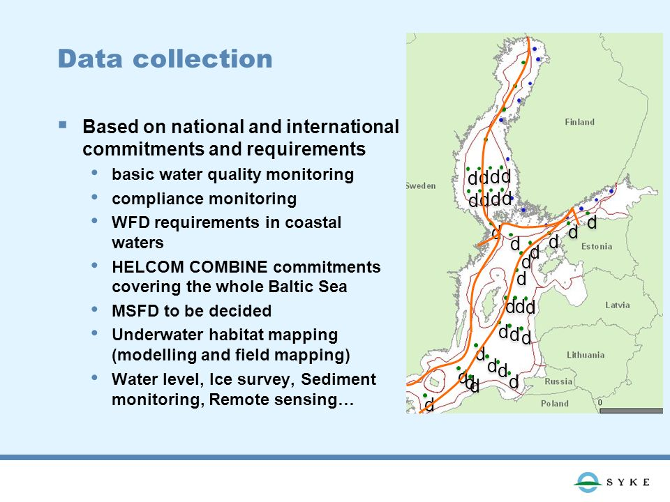 Data collection Based on national and international commitments and requirements basic water quality monitoring compliance monitoring WFD requirements in coastal waters HELCOM COMBINE commitments covering the whole Baltic Sea MSFD to be decided Underwater habitat mapping (modelling and field mapping) Water level, Ice survey, Sediment monitoring, Remote sensing… d d d d d d d d d d d d d d d d d d d d d d d d d d d d d d d d d d d d d d d d d d d d d d d d d d d d d d d d d d d d