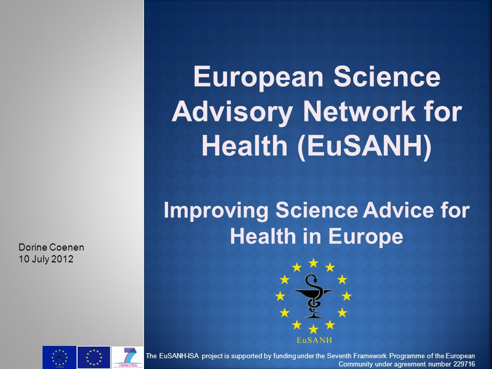 European Science Advisory Network for Health (EuSANH) Improving Science Advice for Health in Europe The EuSANH-ISA project is supported by funding under the Seventh Framework Programme of the European Community under agreement number 229716 Dorine Coenen 10 July 2012